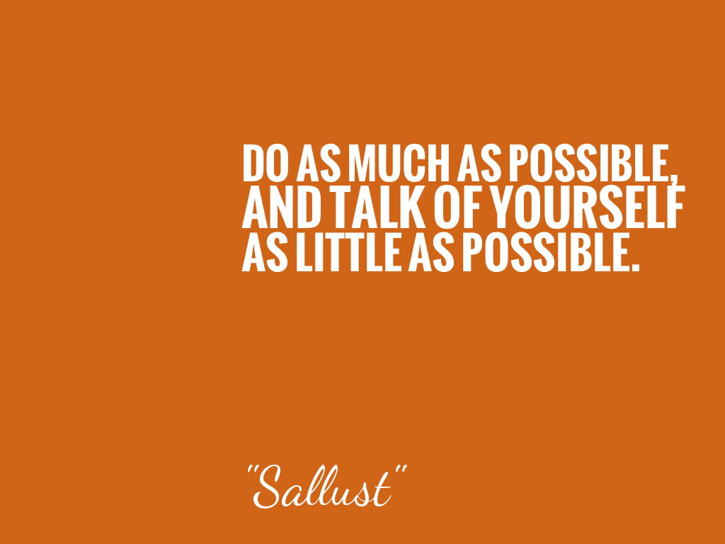 DO AS MUCH AS POSSIBLE, AND TALK OF YOURSELF AS LITTLE AS POSSIBLE.   alt=