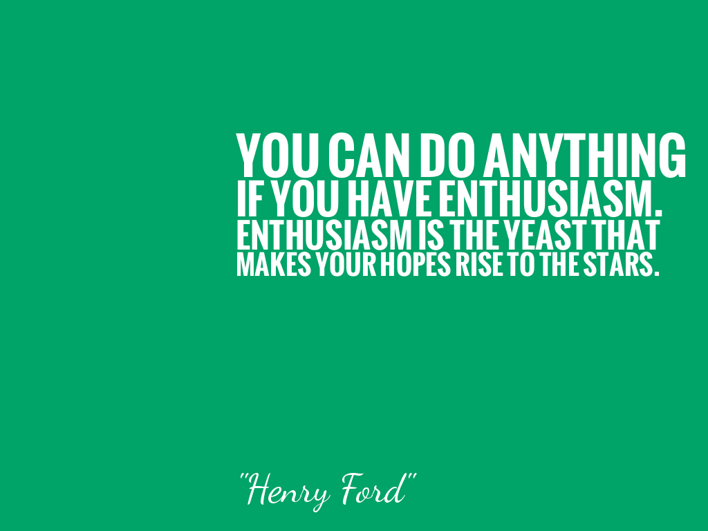 YOU CAN DO ANYTHING IF YOU HAVE ENTHUSIASM. ENTHUSIASM IS THE YEAST THAT MAKES YOUR HOPES RISE TO THE STARS.  alt=