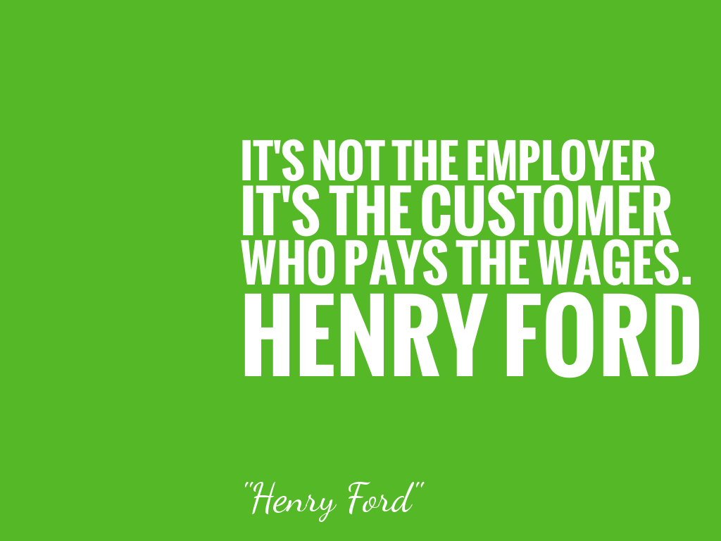 IT'S NOT THE EMPLOYER IT'S THE CUSTOMER WHO PAYS THE WAGES. HENRY FORD