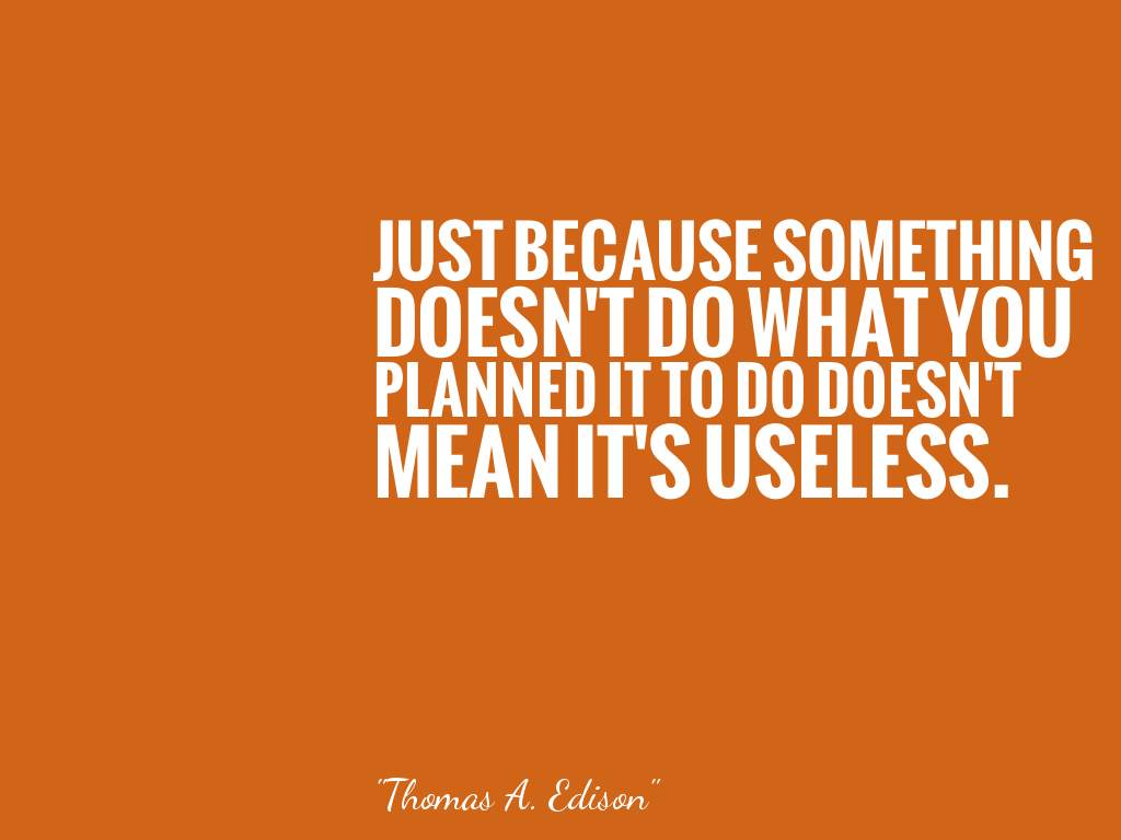Just Because Something Doesn T Do What You Planned It To Do Doesn