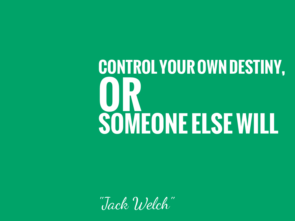 CONTROL YOUR OWN DESTINY, OR SOMEONE ELSE WILL