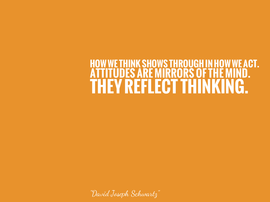 HOW WE THINK SHOWS THROUGH IN HOW WE ACT. ATTITUDES ARE MIRRORS OF THE MIND. THEY REFLECT THINKING.   alt=