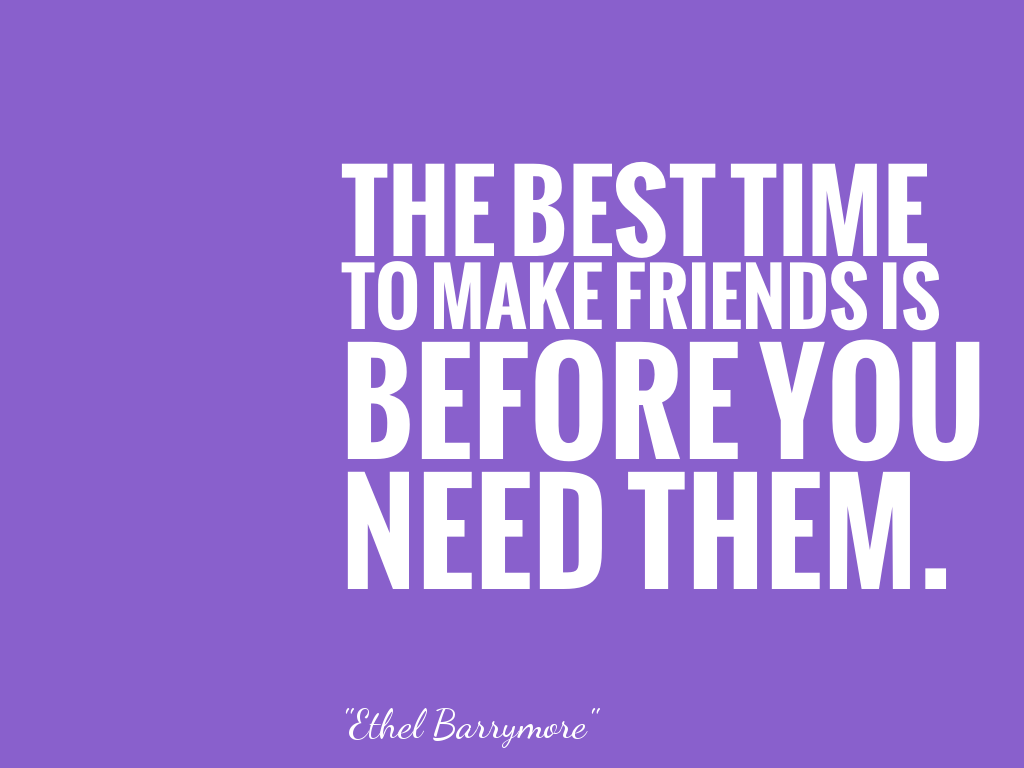 THE BEST TIMETO MAKE FRIENDS ISBEFORE YOUNEED THEM. alt=