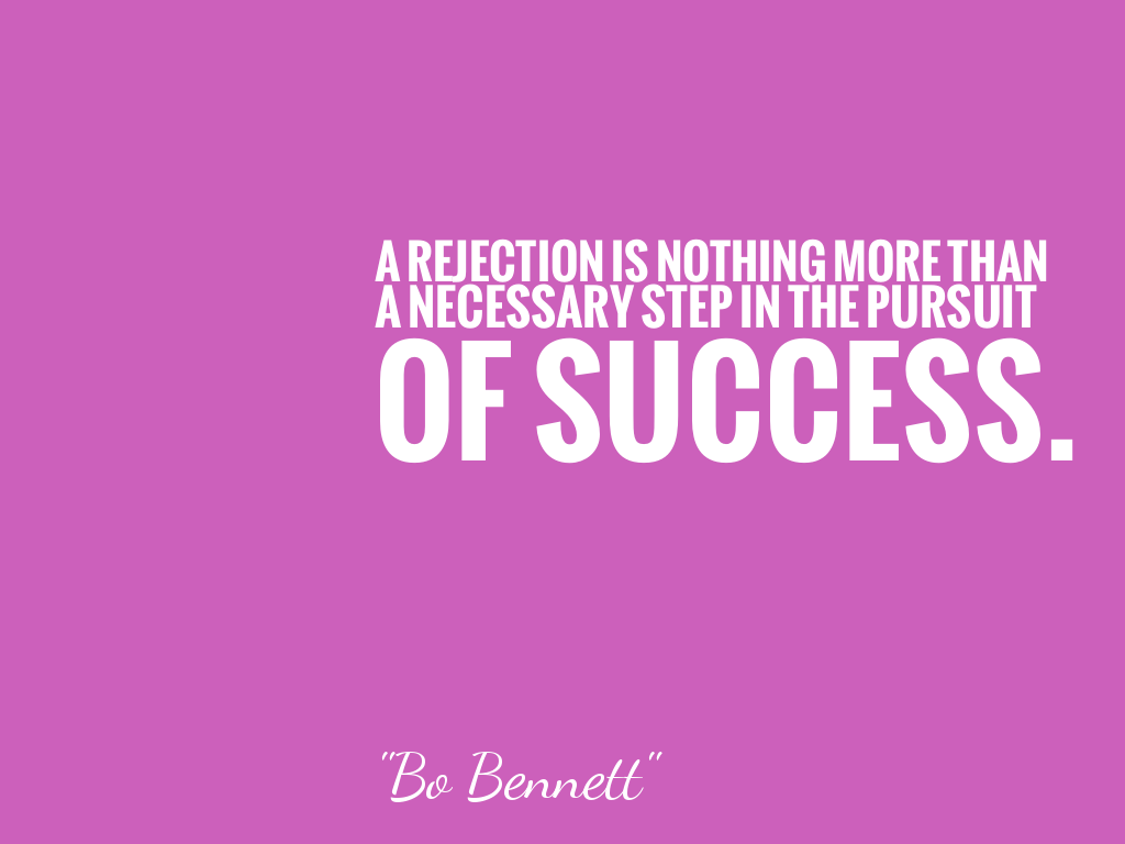 A REJECTION IS NOTHING MORE THAN A NECESSARY STEP IN THE PURSUIT OF SUCCESS.   alt=