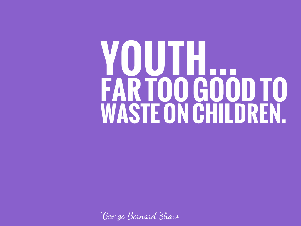 YOUTH... FAR TOO GOOD TO WASTE ON CHILDREN.   alt=
