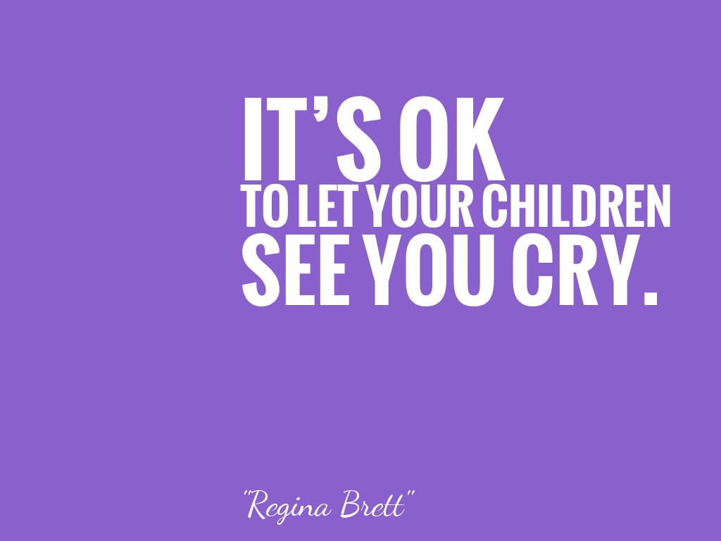 IT'S OK TO LET YOUR CHILDREN SEE YOU CRY.