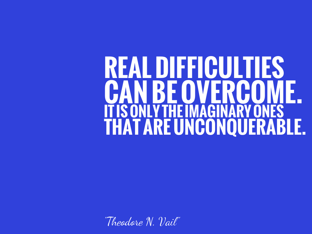 REAL DIFFICULTIES CAN BE OVERCOME. IT IS ONLY THE IMAGINARY ONES THAT ARE UNCONQUERABLE.  alt=