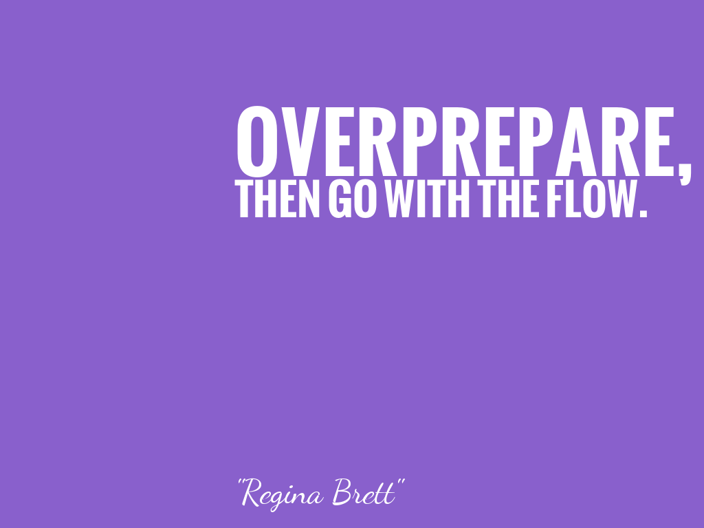 OVERPREPARE, THEN GO WITH THE FLOW.