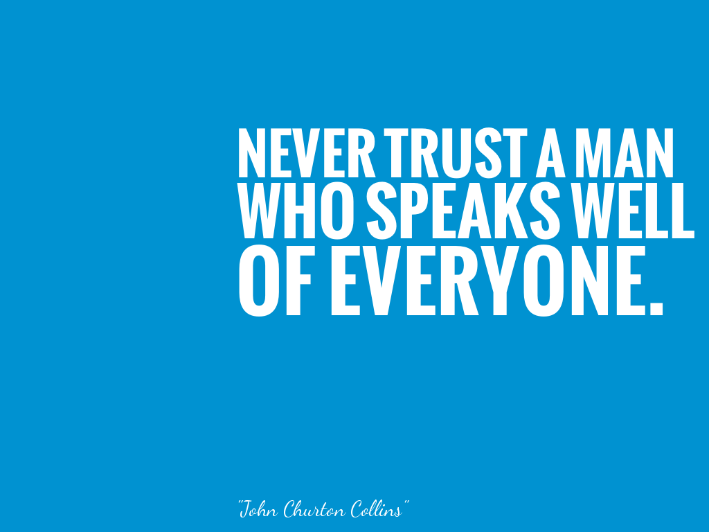 NEVER TRUST A MAN WHO SPEAKS WELL OF EVERYONE.   alt=