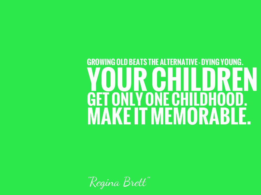 GROWING OLD BEATS THE ALTERNATIVE - DYING YOUNG. YOUR CHILDREN GET ONLY ONE CHILDHOOD. MAKE IT MEMORABLE.