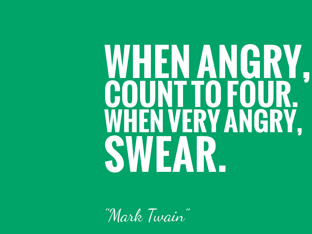 WHEN ANGRY, COUNT TO FOUR. WHEN VERY ANGRY, SWEAR.  alt=
