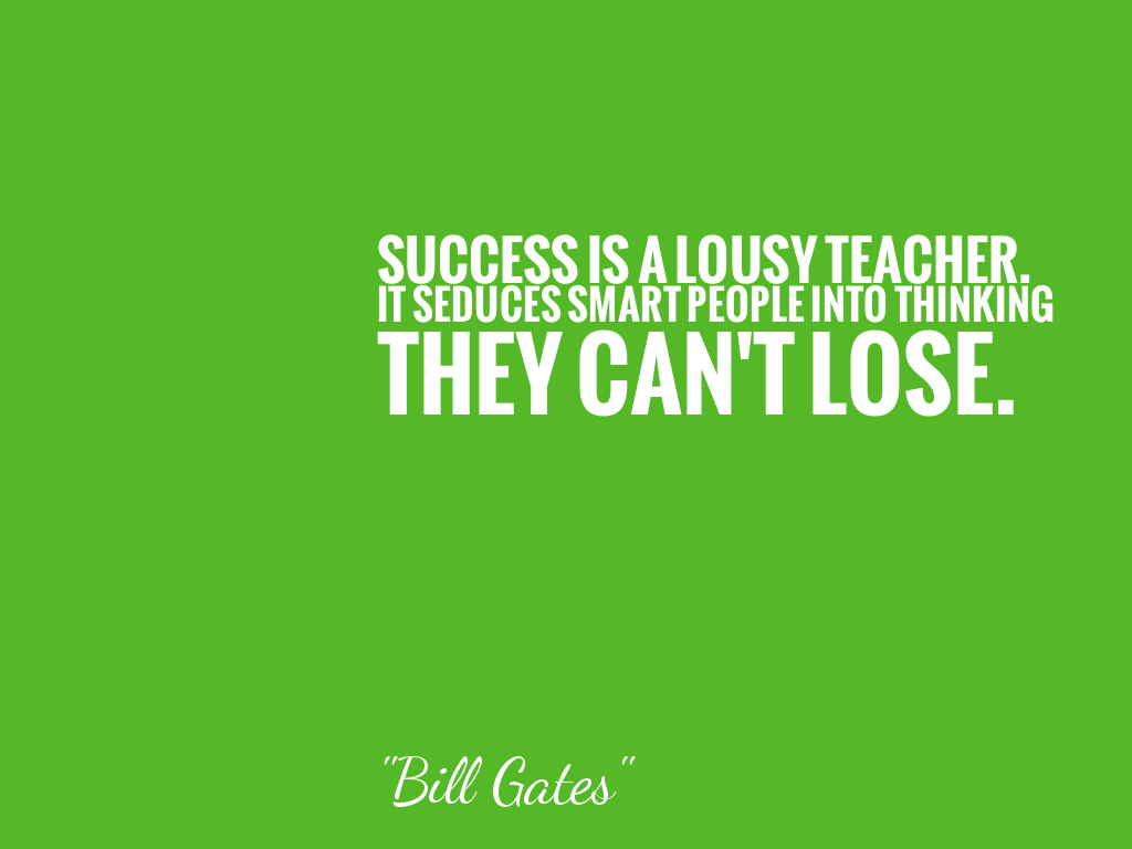 SUCCESS IS A LOUSY TEACHER.  IT SEDUCES SMART PEOPLE INTO THINKING THEY CAN'T LOSE.   alt=