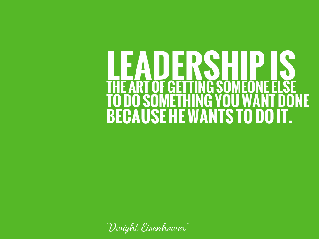 LEADERSHIP IS THE ART OF GETTING SOMEONE ELSE TO DO SOMETHING YOU WANT DONE BECAUSE HE WANTS TO DO IT.  alt=