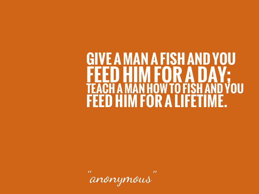 give a man a fish and you feed him for a day teach a man how to