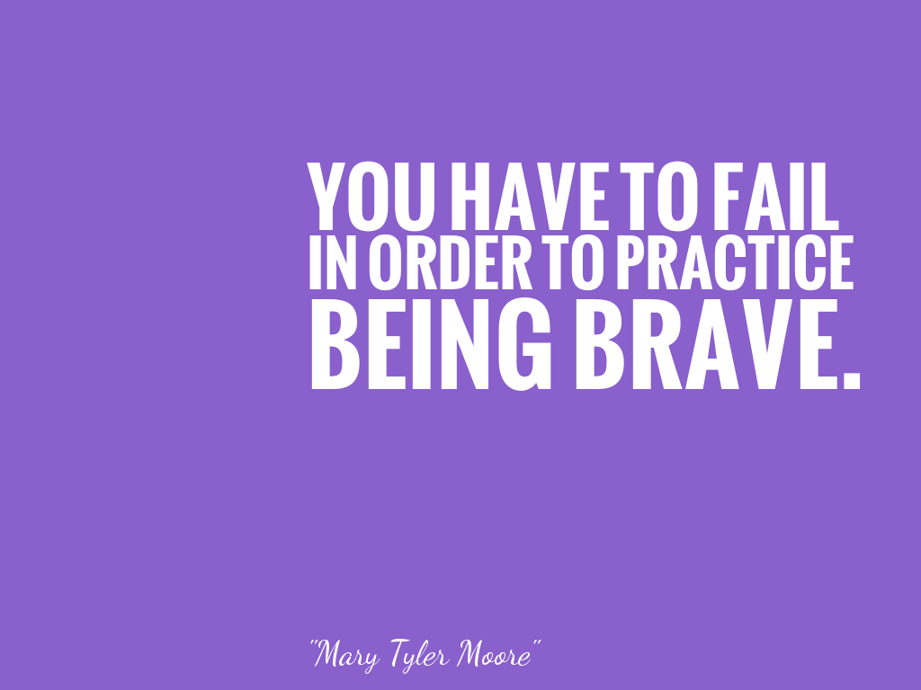 YOU HAVE TO FAIL IN ORDER TO PRACTICE BEING BRAVE.   alt=