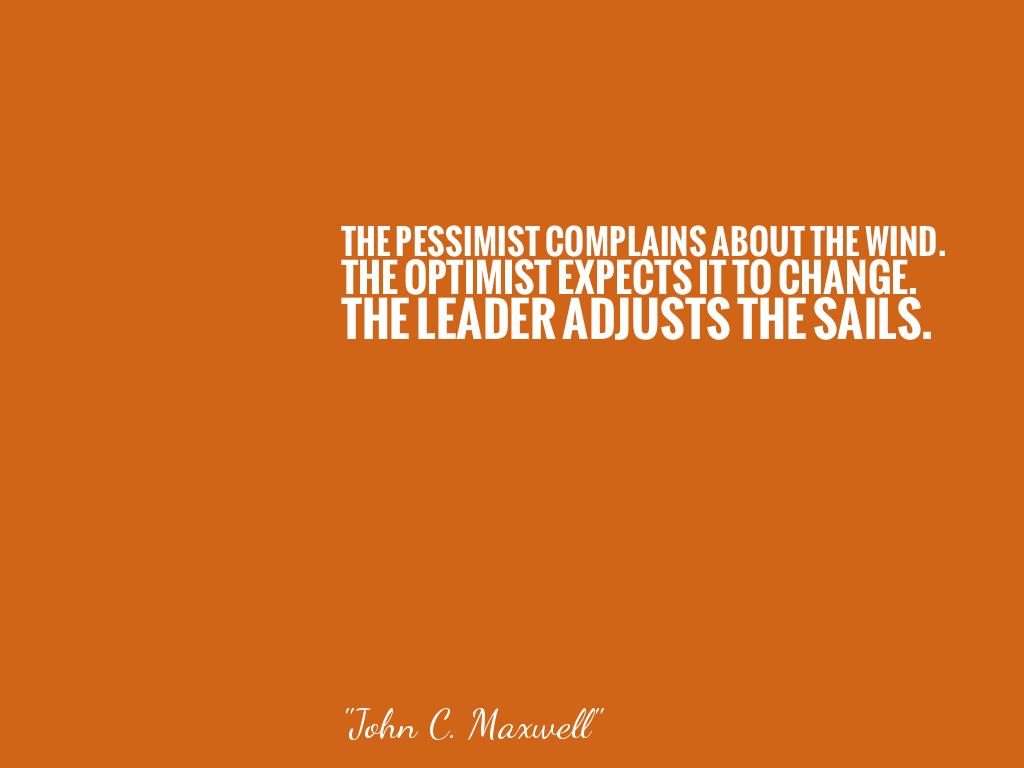 THE PESSIMIST COMPLAINS ABOUT THE WIND.  THE OPTIMIST EXPECTS IT TO CHANGE.  THE LEADER ADJUSTS THE SAILS.   alt=