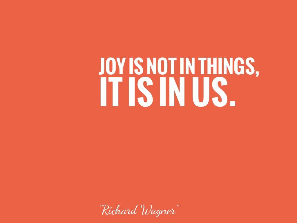 JOY IS NOT IN THINGS, IT IS IN US.    alt=