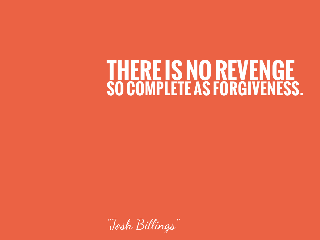 THERE IS NO REVENGE SO COMPLETE AS FORGIVENESS.    alt=