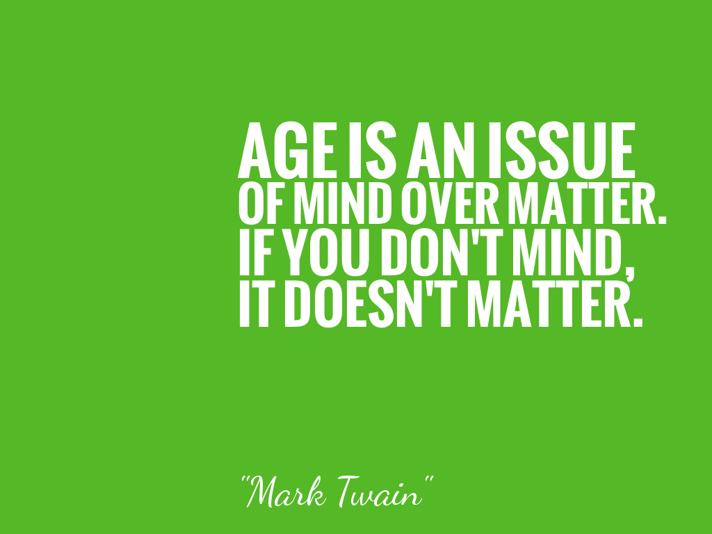 AGE IS AN ISSUE OF MIND OVER MATTER. IF YOU DON'T MIND, IT DOESN'T MATTER.