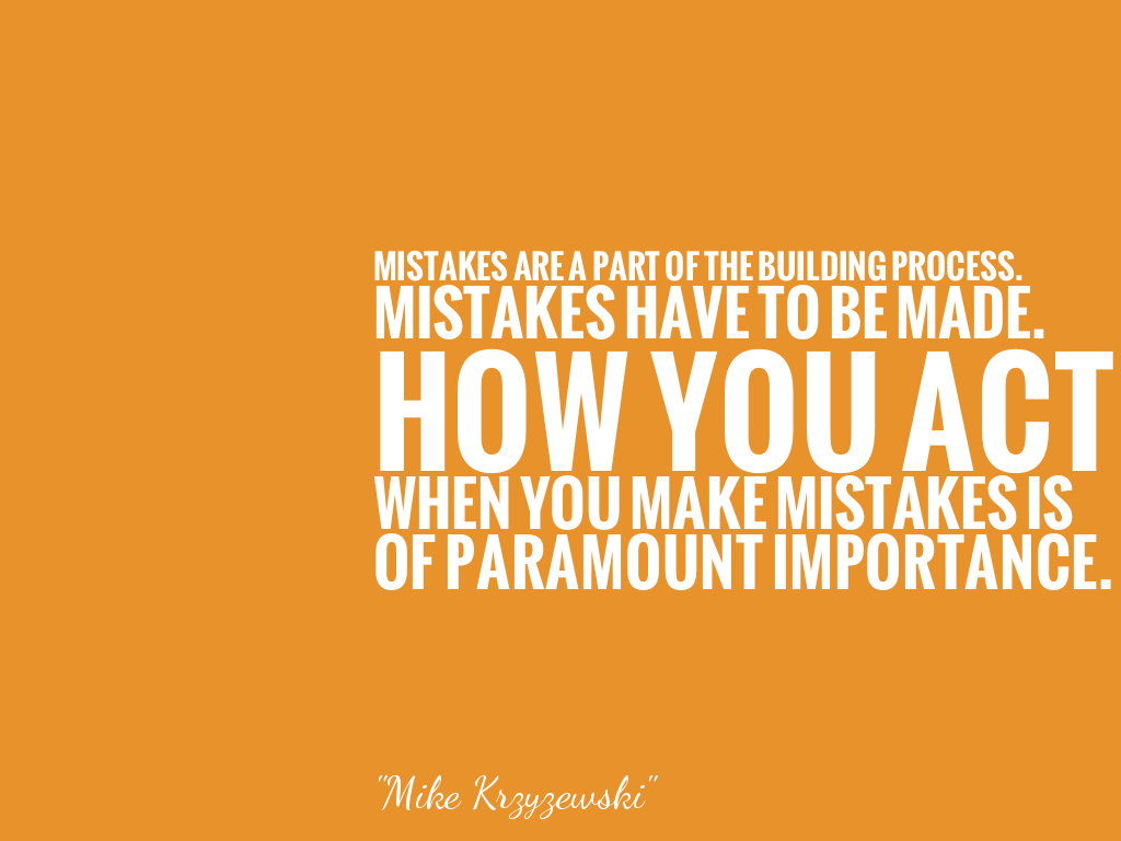 MISTAKES ARE A PART OF THE BUILDING PROCESS.  MISTAKES HAVE TO BE MADE. HOW YOU ACT WHEN YOU MAKE MISTAKES IS OF PARAMOUNT IMPORTANCE. alt=