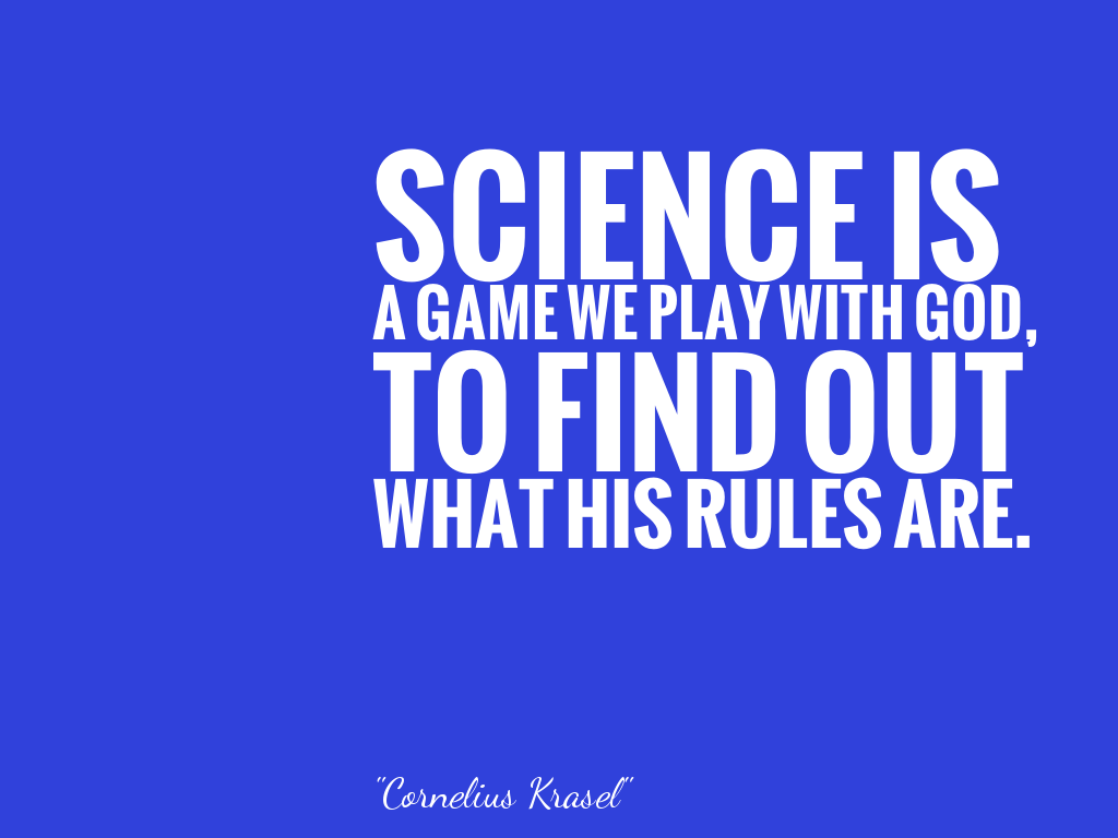 SCIENCE IS A GAME WE PLAY WITH GOD, TO FIND OUT WHAT HIS RULES ARE.  alt=