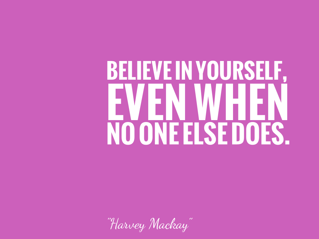 BELIEVE IN YOURSELF,EVEN WHENNO ONE ELSE DOES. alt=