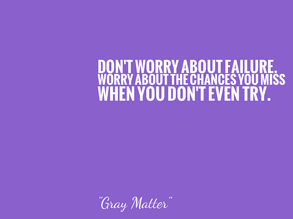 DON'T WORRY ABOUT FAILURE. WORRY ABOUT THE CHANCES YOU MISS WHEN YOU DON'T EVEN TRY.   alt=