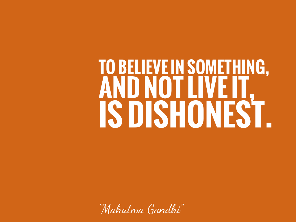TO BELIEVE IN SOMETHING, AND NOT LIVE IT, IS DISHONEST.