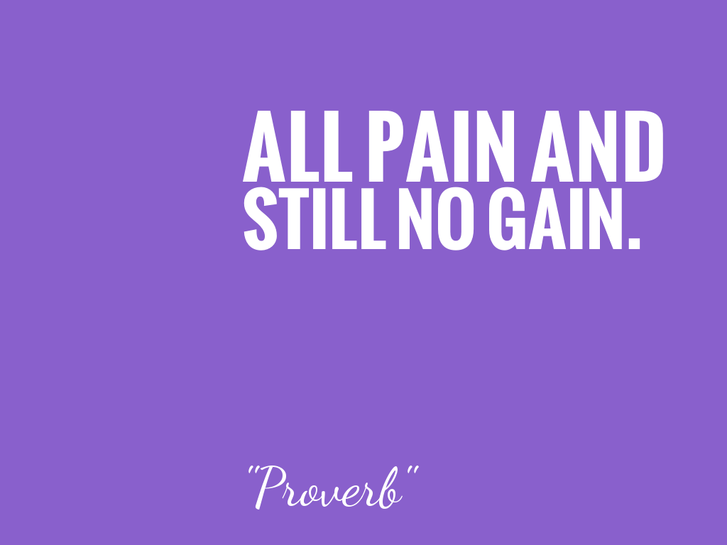 ALL PAIN AND STILL NO GAIN.