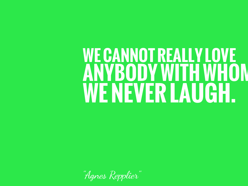 WE CANNOT REALLY LOVE ANYBODY WITH WHOM WE NEVER LAUGH.   alt=