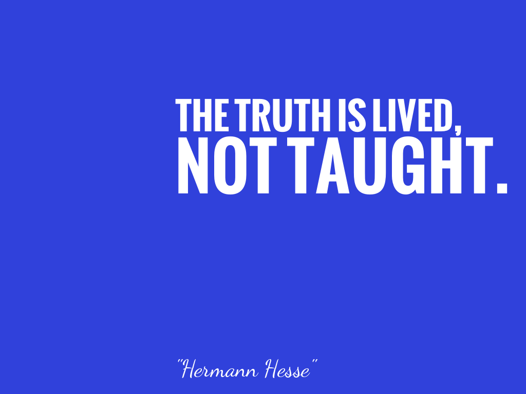 THE TRUTH IS LIVED, NOT TAUGHT.    alt=