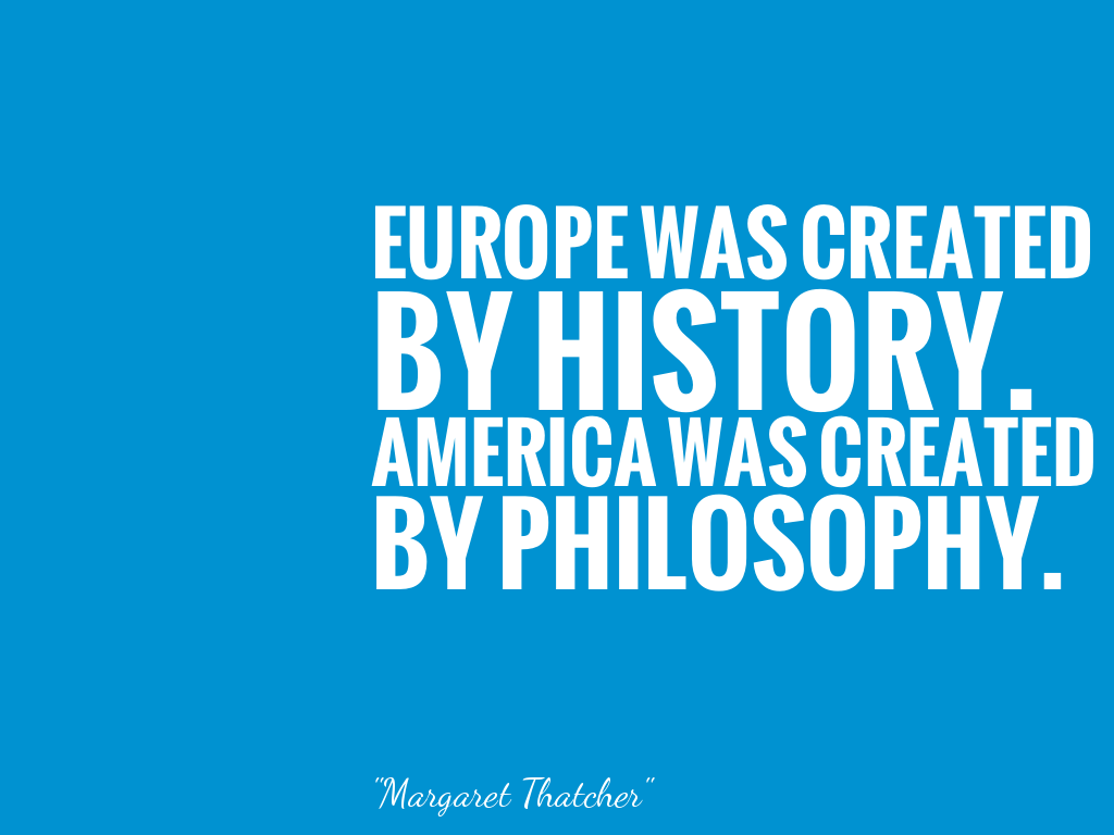 Europe Was Created By History America Was Created By Philosophy