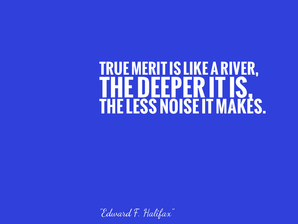 TRUE MERIT IS LIKE A RIVER, THE DEEPER IT IS, THE LESS NOISE IT MAKES.