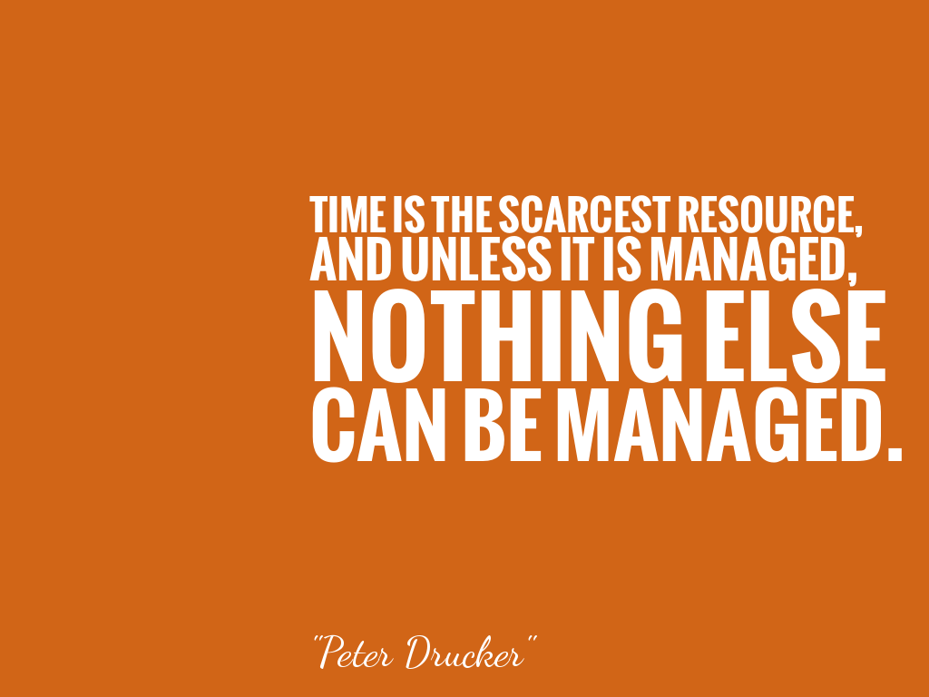 TIME IS THE SCARCEST RESOURCE, AND UNLESS IT IS MANAGED, NOTHING ELSE CAN BE MANAGED.  alt=