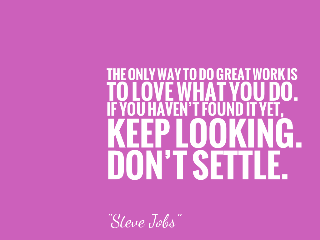 THE ONLY WAY TO DO GREAT WORK IS TO LOVE WHAT YOU DO. IF YOU HAVEN'T FOUND IT YET, KEEP LOOKING. DON'T SETTLE. alt=