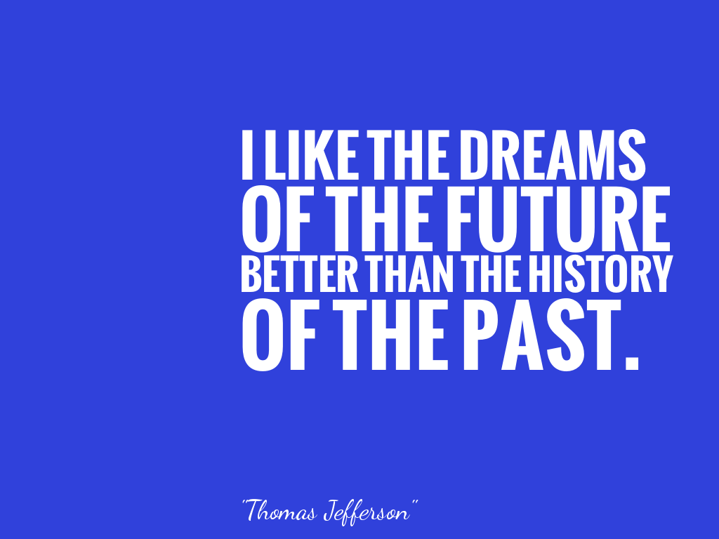I LIKE THE DREAMS OF THE FUTURE BETTER THAN THE HISTORY OF THE PAST.  alt=
