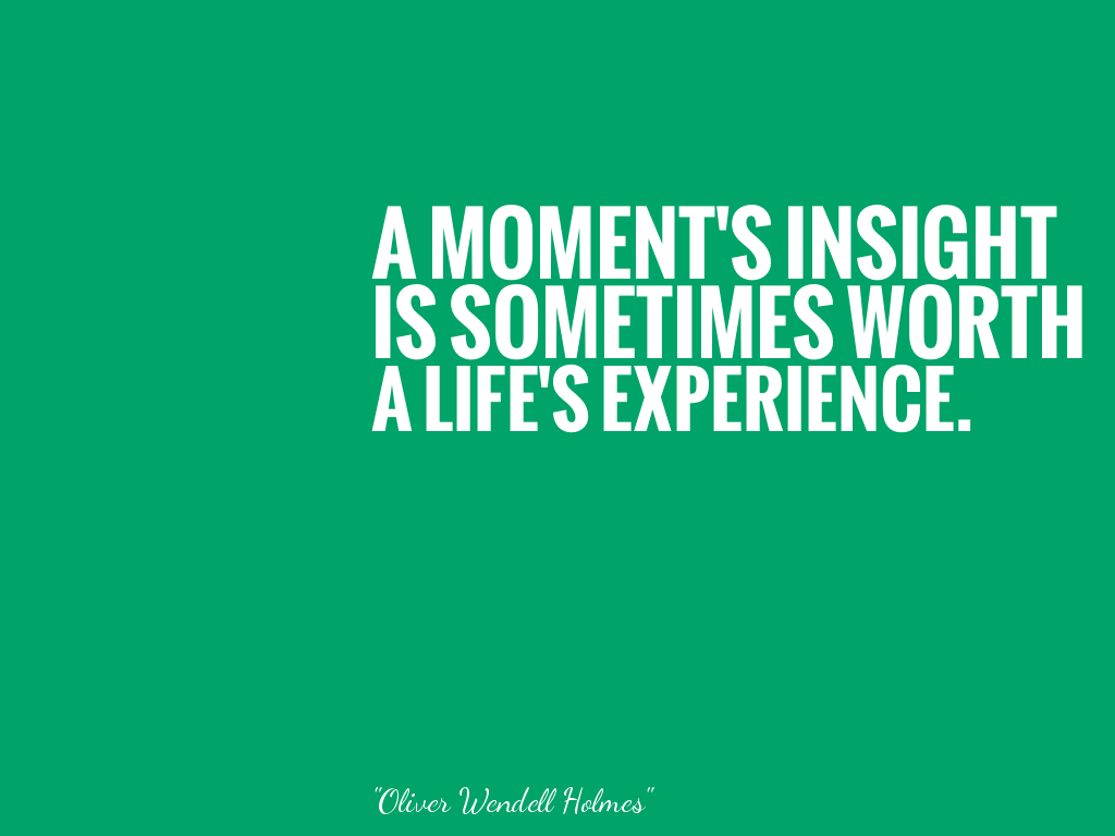 A MOMENT'S INSIGHT IS SOMETIMES WORTH A LIFE'S EXPERIENCE.   alt=